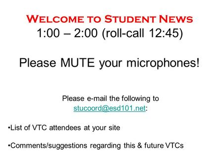 Welcome to Student News 1:00 – 2:00 (roll-call 12:45) Please MUTE your microphones! Please  the following to