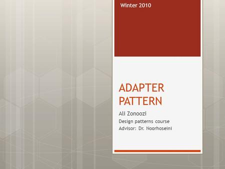 ADAPTER PATTERN Ali Zonoozi Design patterns course Advisor: Dr. Noorhoseini Winter 2010.