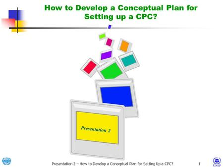 Presentation 2 – How to Develop a Conceptual Plan for Setting Up a CPC?1 Presentation 2 Presentation 2 How to Develop a Conceptual Plan for Setting up.