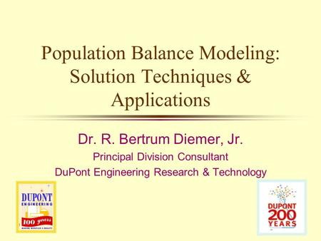 Population Balance Modeling: Solution Techniques & Applications Dr. R. Bertrum Diemer, Jr. Principal Division Consultant DuPont Engineering Research &