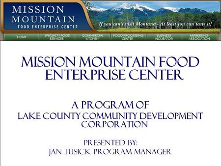 Mission Mountain Food Enterprise Center A Program of Lake County Community Development Corporation Presented by: Jan Tusick Program Manager.