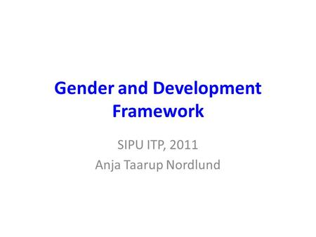 Gender and Development Framework SIPU ITP, 2011 Anja Taarup Nordlund.