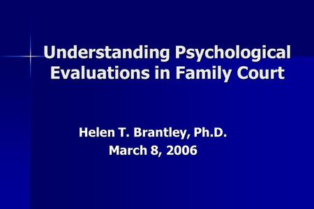 Understanding Psychological Evaluations in Family Court Helen T. Brantley, Ph.D. March 8, 2006.