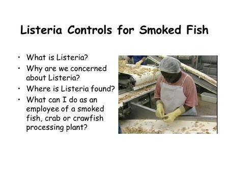 Listeria Controls for Smoked Fish What is Listeria? Why are we concerned about Listeria? Where is Listeria found? What can I do as an employee of a smoked.