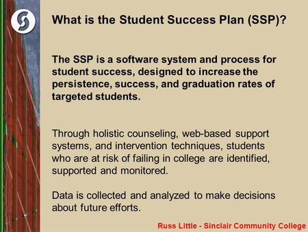 What is the Student Success Plan (SSP)? The SSP is a software system and process for student success, designed to increase the persistence, success, and.