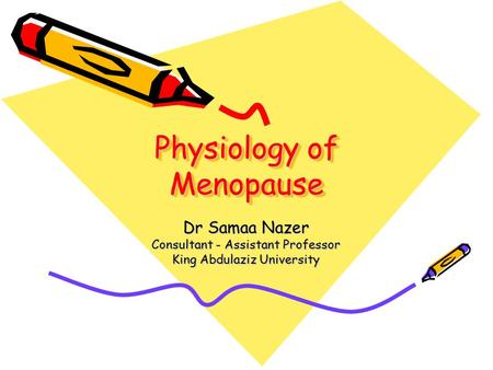 Physiology of Menopause Dr Samaa Nazer Consultant - Assistant Professor King Abdulaziz University.
