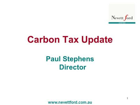 1 Carbon Tax Update Paul Stephens Director www.nevettford.com.au.