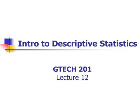 GTECH 201 Lecture 12 Intro to Descriptive Statistics.