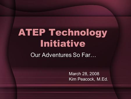 ATEP Technology Initiative Our Adventures So Far… March 28, 2008 Kim Peacock, M.Ed.