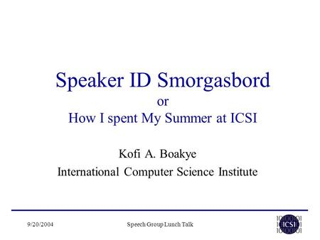 9/20/2004Speech Group Lunch Talk Speaker ID Smorgasbord or How I spent My Summer at ICSI Kofi A. Boakye International Computer Science Institute.