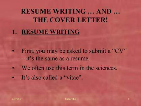 "4/20/05lecture141 RESUME WRITING … AND … THE COVER LETTER! 1.RESUME WRITING First, you may be asked to submit a ""CV"" – it's the same as a resume. We often."