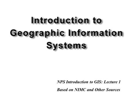 NPS Introduction to GIS: Lecture 1 Based on NIMC and Other Sources.