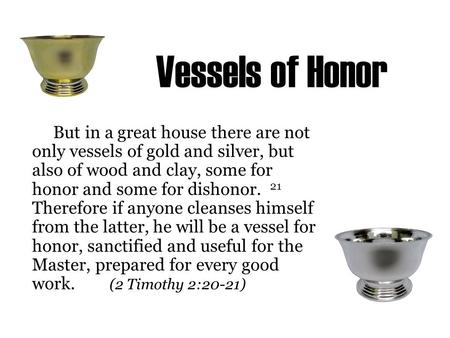 Vessels of Honor But in a great house there are not only vessels of gold and silver, but also of wood and clay, some for honor and some for dishonor. 21.