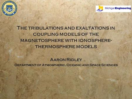 The tribulations and exaltations in coupling models of the magnetosphere with ionosphere- thermosphere models Aaron Ridley Department of Atmospheric, Oceanic.