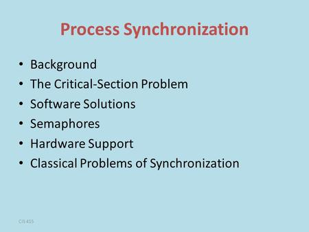 CIS 415 Process Synchronization Background The Critical-Section Problem Software Solutions Semaphores Hardware Support Classical Problems of Synchronization.