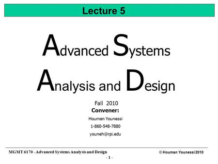 - 1 - © Houman Younessi 2010 MGMT 6170 - Advanced Systems Analysis and Design A dvanced S ystems A nalysis and D esign Fall 2010 Convener: Houman Younessi.