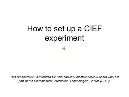 How to set up a CIEF experiment This presentation is intended for new capillary electrophoresis users who are part of the Biomolecular Interaction Technologies.