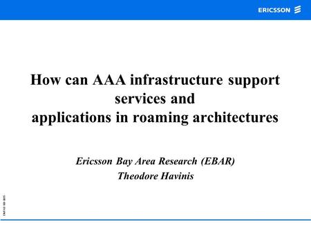 EN/FAD 109 0015 How can AAA infrastructure support services and applications in roaming architectures Ericsson Bay Area Research (EBAR) Theodore Havinis.