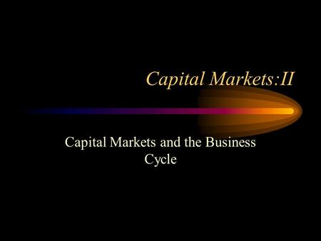 Capital Markets:II Capital Markets and the Business Cycle.