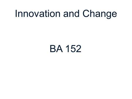 Innovation and Change BA 152.