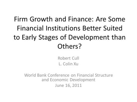 Firm Growth and Finance: Are Some Financial Institutions Better Suited to Early Stages of Development than Others? Robert Cull L. Colin Xu World Bank Conference.