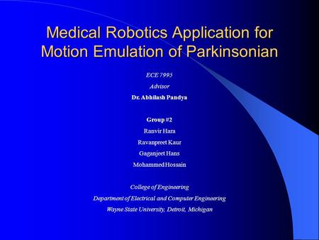 Medical Robotics Application for Motion Emulation of Parkinsonian ECE 7995 Advisor Dr. Abhilash Pandya Group #2 Ranvir Hara Ravanpreet Kaur Gaganjeet Hans.