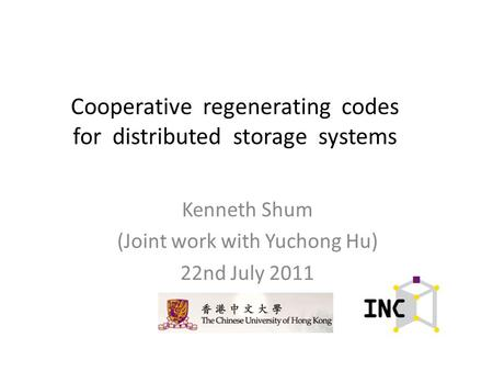 Cooperative regenerating codes for distributed storage systems Kenneth Shum (Joint work with Yuchong Hu) 22nd July 2011.