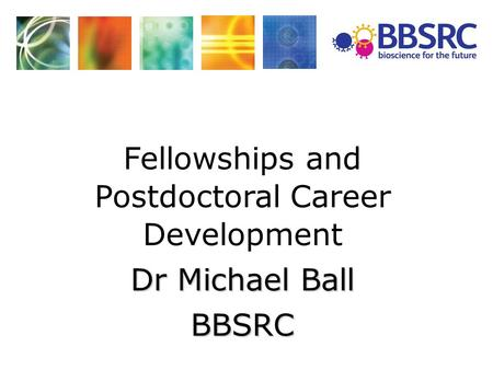 Fellowships and Postdoctoral Career Development Dr Michael Ball BBSRC.