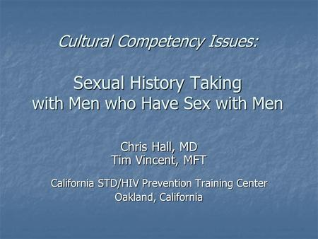 Cultural Competency Issues: Sexual History Taking with Men who Have Sex with Men Chris Hall, MD Tim Vincent, MFT California STD/HIV Prevention Training.