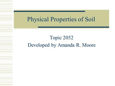 Physical Properties of Soil Topic 2052 Developed by Amanda R. Moore.