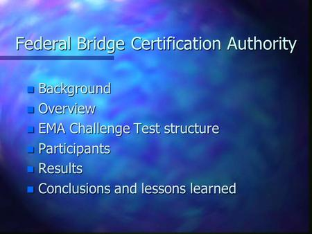 Federal Bridge Certification Authority n Background n Overview n EMA Challenge Test structure n Participants n Results n Conclusions and lessons learned.