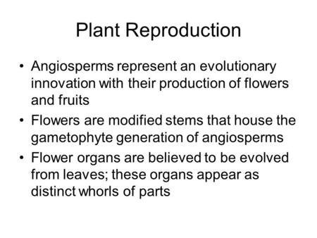 Plant Reproduction Angiosperms represent an evolutionary innovation with their production of flowers and fruits Flowers are modified stems that house the.