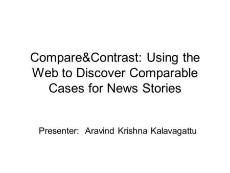 Compare&Contrast: Using the Web to Discover Comparable Cases for News Stories Presenter: Aravind Krishna Kalavagattu.