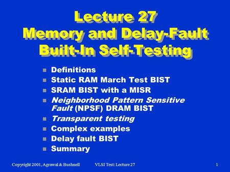 Copyright 2001, Agrawal & BushnellVLSI Test: Lecture 271 Lecture 27 Memory and Delay-Fault Built-In Self-Testing n Definitions n Static RAM March Test.