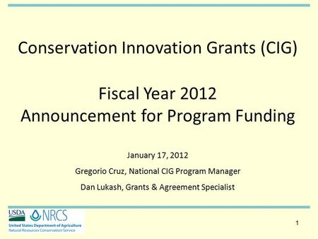 1 1 Conservation Innovation Grants (CIG) Fiscal Year 2012 Announcement for Program Funding January 17, 2012 Gregorio Cruz, National CIG Program Manager.