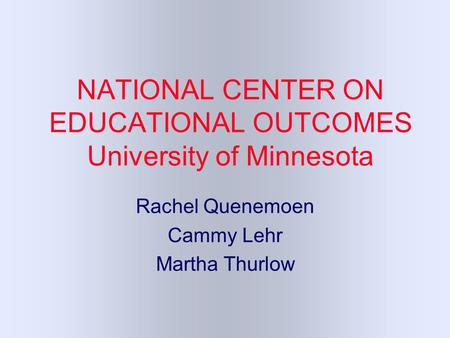 NATIONAL CENTER ON EDUCATIONAL OUTCOMES University of Minnesota Rachel Quenemoen Cammy Lehr Martha Thurlow.