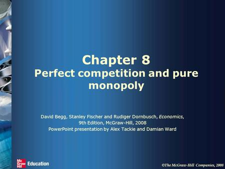 © The McGraw-Hill Companies, 2008 Chapter 8 Perfect competition and pure monopoly David Begg, Stanley Fischer and Rudiger Dornbusch, Economics, 9th Edition,
