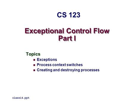 Exceptional Control Flow Part I Topics Exceptions Process context switches Creating and destroying processes class14.ppt CS 123.