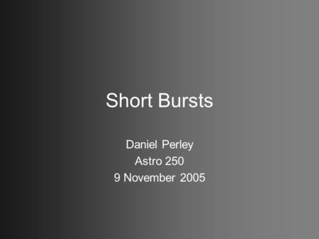 Short Bursts Daniel Perley Astro 250 9 November 2005.
