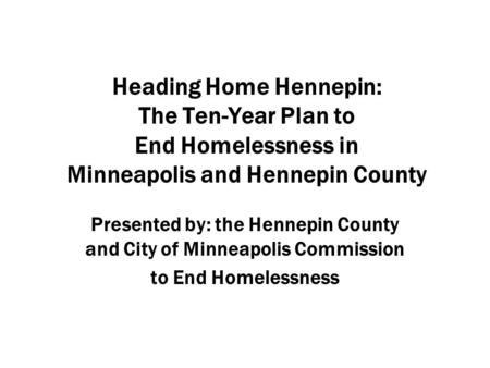 Heading Home Hennepin: The Ten-Year Plan to End Homelessness in Minneapolis and Hennepin County Presented by: the Hennepin County and City of Minneapolis.