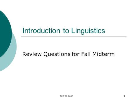 Yun-Pi Yuan1 Introduction to Linguistics Review Questions for Fall Midterm.