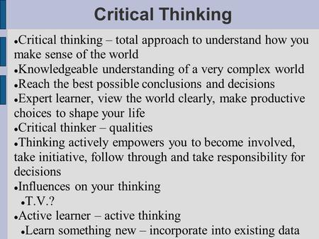 Critical Thinking Critical thinking – total approach to understand how you make sense of the world Knowledgeable understanding of a very complex world.