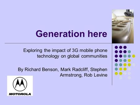 Generation here Exploring the impact of 3G mobile phone technology on global communities By Richard Benson, Mark Radcliff, Stephen Armstrong, Rob Levine.