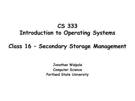 CS 333 Introduction to Operating Systems Class 16 – Secondary Storage Management Jonathan Walpole Computer Science Portland State University.