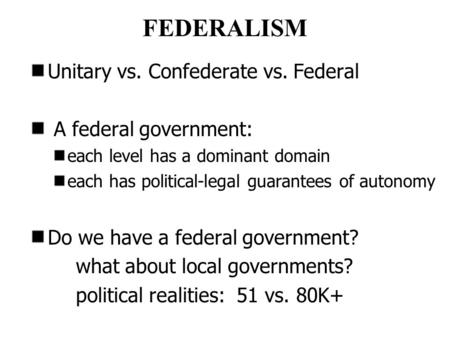 FEDERALISM Unitary vs. Confederate vs. Federal A federal government: each level has a dominant domain each has political-legal guarantees of autonomy Do.