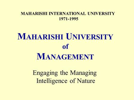 MAHARISHI INTERNATIONAL UNIVERSITY 1971-1995 M AHARISHI U NIVERSITY of M ANAGEMENT Engaging the Managing Intelligence of Nature.
