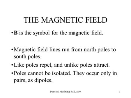 Physical Modeling, Fall 20061 THE MAGNETIC FIELD B is the symbol for the magnetic field. Magnetic field lines run from north poles to south poles. Like.