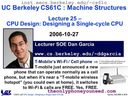 CS61C L25 CPU Design : Designing a Single-Cycle CPU (1) Garcia, Fall 2006 © UCB T-Mobile's Wi-Fi / Cell phone  T-mobile just announced a new phone that.