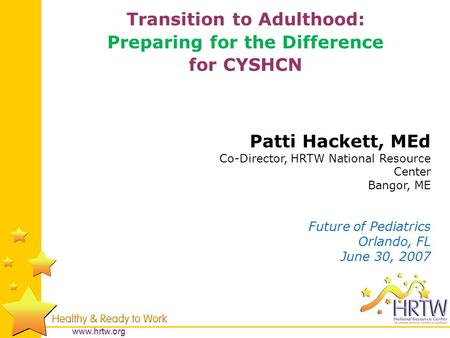 Www.hrtw.org Patti Hackett, MEd Co-Director, HRTW National Resource Center Bangor, ME Future of Pediatrics Orlando, FL June 30, 2007 Transition to Adulthood: