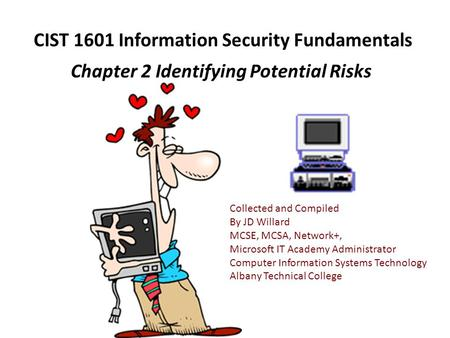 CIST 1601 Information Security Fundamentals Chapter 2 Identifying Potential Risks Collected and Compiled By JD Willard MCSE, MCSA, Network+, Microsoft.